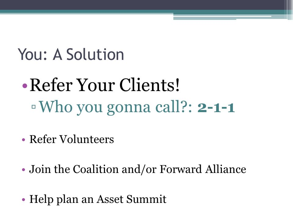 You: A Solution Refer Your Clients! ▫Who you gonna call?: 2-1-1 Refer Volunteers Join the Coalition and/or Forward Alliance Help plan an Asset Summit