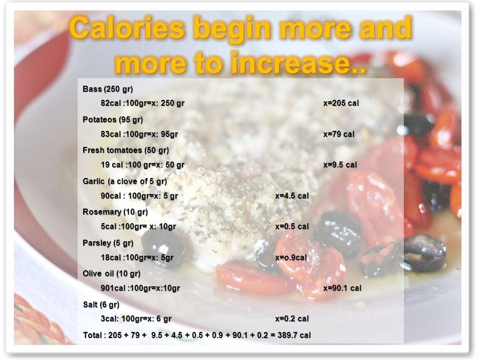 Bass (250 gr) 82cal :100gr=x: 250 grx=205 cal Potateos (95 gr) 83cal :100gr=x: 95gr x=79 cal Fresh tomatoes (50 gr) 19 cal :100 gr=x: 50 grx=9.5 cal Garlic (a clove of 5 gr) 90cal : 100gr=x: 5 grx=4.5 cal Rosemary (10 gr) 5cal :100gr= x: 10grx=0.5 cal Parsley (5 gr) 18cal :100gr=x: 5grx=o.9cal Olive oil (10 gr) 901cal :100gr=x:10grx=90.1 cal Salt (6 gr) 3cal: 100gr=x: 6 grx=0.2 cal Total : 205 + 79 + 9.5 + 4.5 + 0.5 + 0.9 + 90.1 + 0.2 = 389.7 cal