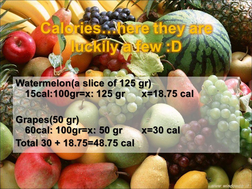 Watermelon(a slice of 125 gr) 15cal:100gr=x: 125 gr x=18.75 cal Grapes(50 gr) 60cal: 100gr=x: 50 grx=30 cal Total 30 + 18.75=48.75 cal