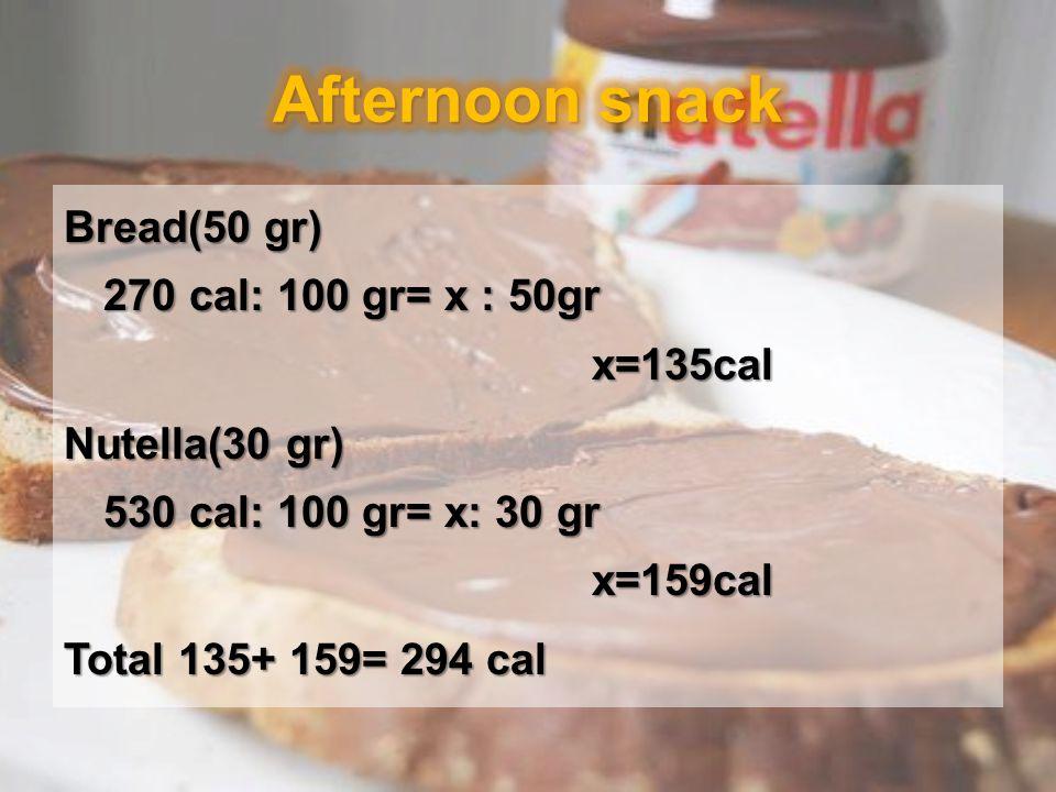 Bread(50 gr) 270 cal: 100 gr= x : 50gr x=135cal Nutella(30 gr) 530 cal: 100 gr= x: 30 gr x=159cal Total 135+ 159= 294 cal