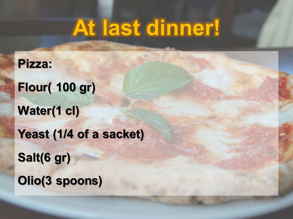 Pizza: Flour( 100 gr) Water(1 cl) Yeast (1/4 of a sacket) Salt(6 gr) Olio(3 spoons)