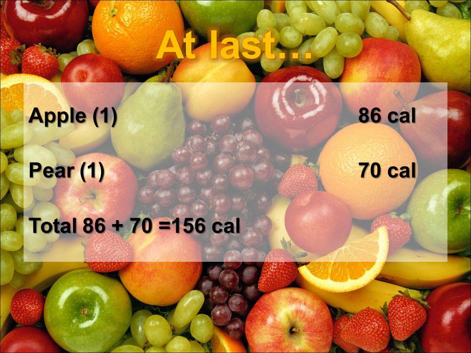Apple (1) 86 cal Pear (1)70 cal Total 86 + 70 =156 cal