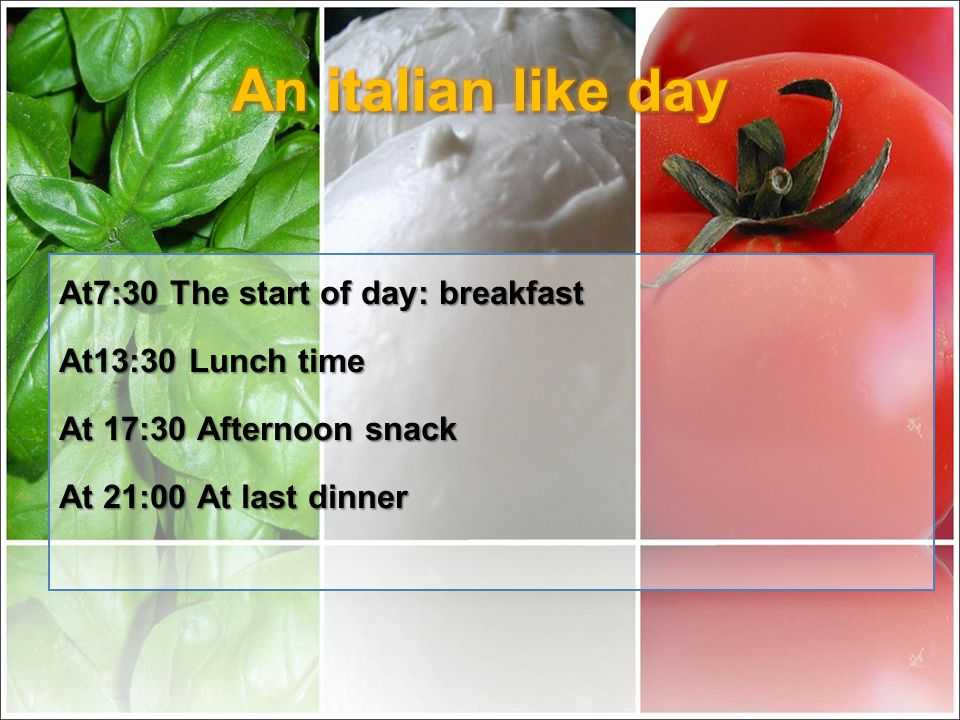 At7:30 The start of day: breakfast At13:30 Lunch time At 17:30 Afternoon snack At 21:00 At last dinner