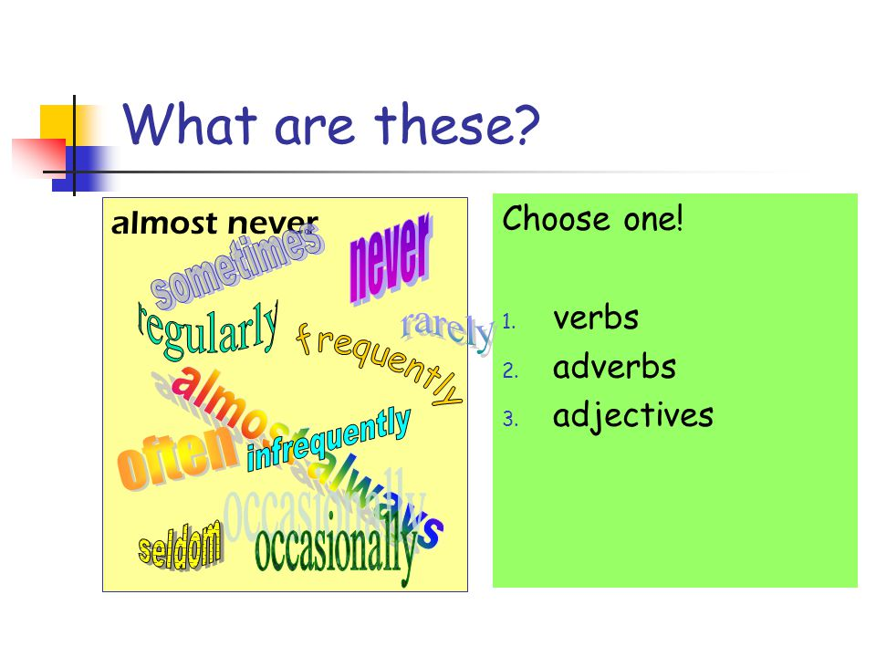 What are these? almost never Choose one! 1. verbs 2. adverbs 3. adjectives