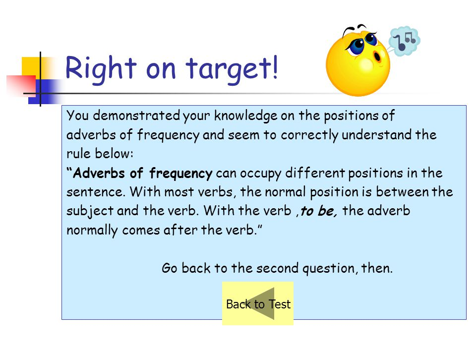 Try once more! Remember this: Frequency adverbs come after a BE verb (am, is, are, was, were, etc.). Andy is always a good student. Eric is usually ha