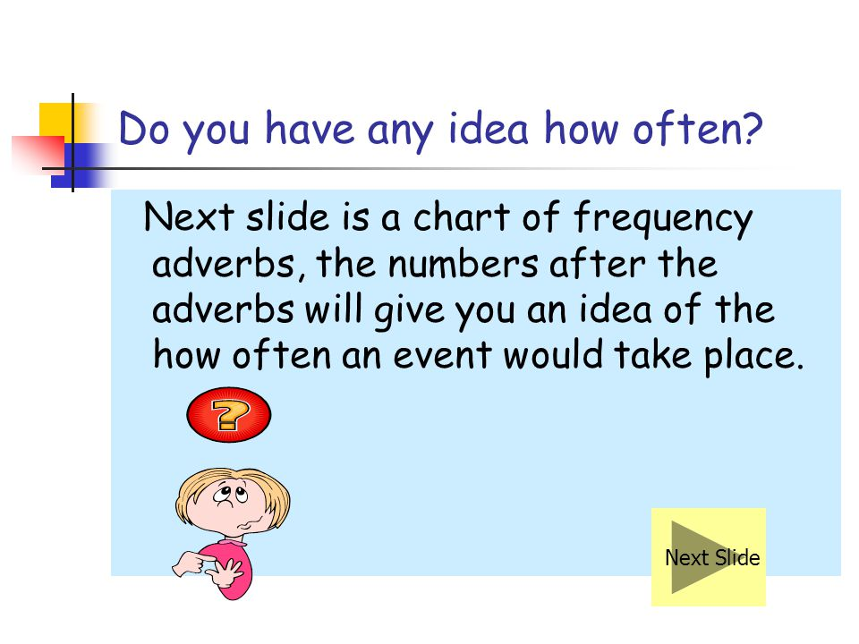Positions of Frequency Adverbs 6 When using adverbs of frequency in the negative form, put the adverb before the main verb.