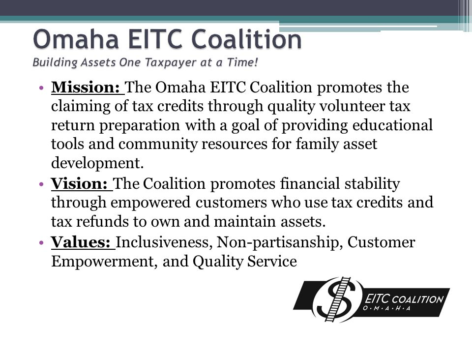 Mission: The Omaha EITC Coalition promotes the claiming of tax credits through quality volunteer tax return preparation with a goal of providing educational tools and community resources for family asset development.