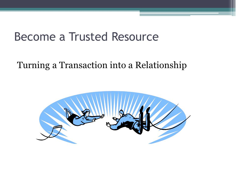 Become a Trusted Resource Turning a Transaction into a Relationship
