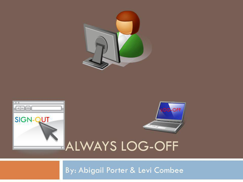 ALWAYS LOG-OFF By: Abigail Porter & Levi Combee SIGN-OUT LOG-OFF