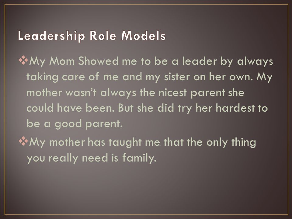  My Mom Showed me to be a leader by always taking care of me and my sister on her own.