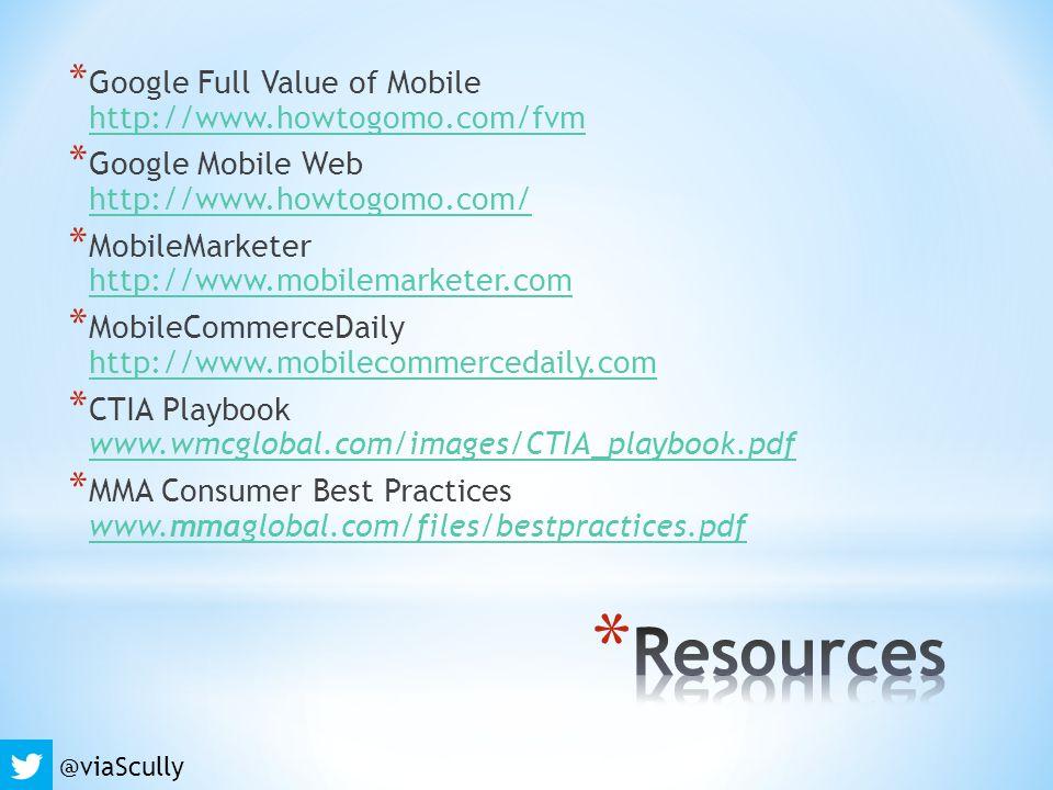 * Google Full Value of Mobile http://www.howtogomo.com/fvm http://www.howtogomo.com/fvm * Google Mobile Web http://www.howtogomo.com/ http://www.howtogomo.com/ * MobileMarketer http://www.mobilemarketer.com http://www.mobilemarketer.com * MobileCommerceDaily http://www.mobilecommercedaily.com http://www.mobilecommercedaily.com * CTIA Playbook www.wmcglobal.com/images/CTIA_playbook.pdf www.wmcglobal.com/images/CTIA_playbook.pdf * MMA Consumer Best Practices www.mmaglobal.com/files/bestpractices.pdf www.mmaglobal.com/files/bestpractices.pdf @viaScully