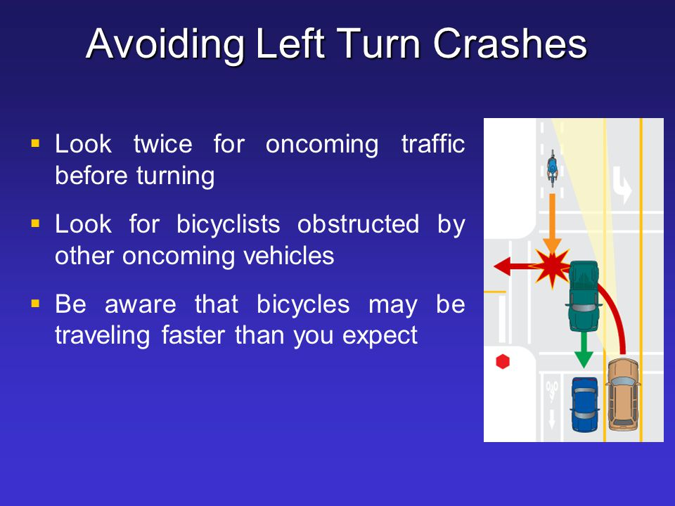 Avoiding Left Turn Crashes   Look twice for oncoming traffic before turning   Look for bicyclists obstructed by other oncoming vehicles   Be awa