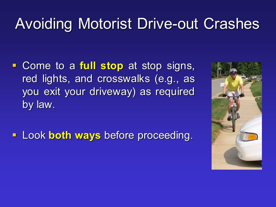 Avoiding Motorist Drive-out Crashes  Come to a full stop at stop signs, red lights, and crosswalks (e.g., as you exit your driveway) as required by l