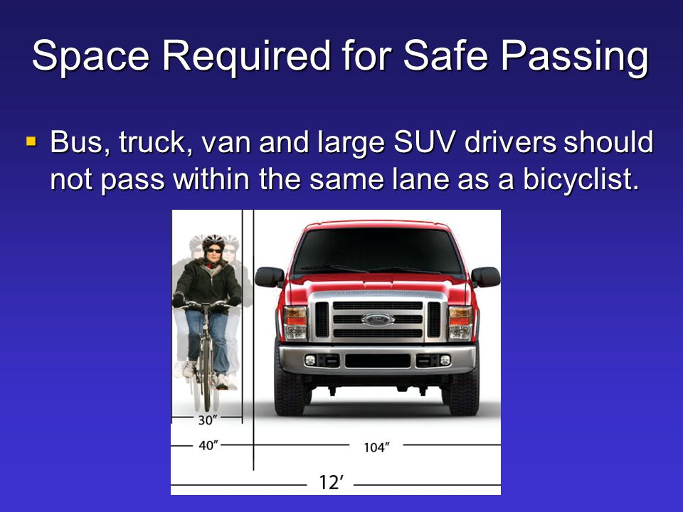 Space Required for Safe Passing  Bus, truck, van and large SUV drivers should not pass within the same lane as a bicyclist.