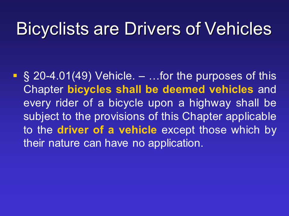 Bicyclists are Drivers of Vehicles   § 20-4.01(49) Vehicle. – …for the purposes of this Chapter bicycles shall be deemed vehicles and every rider of