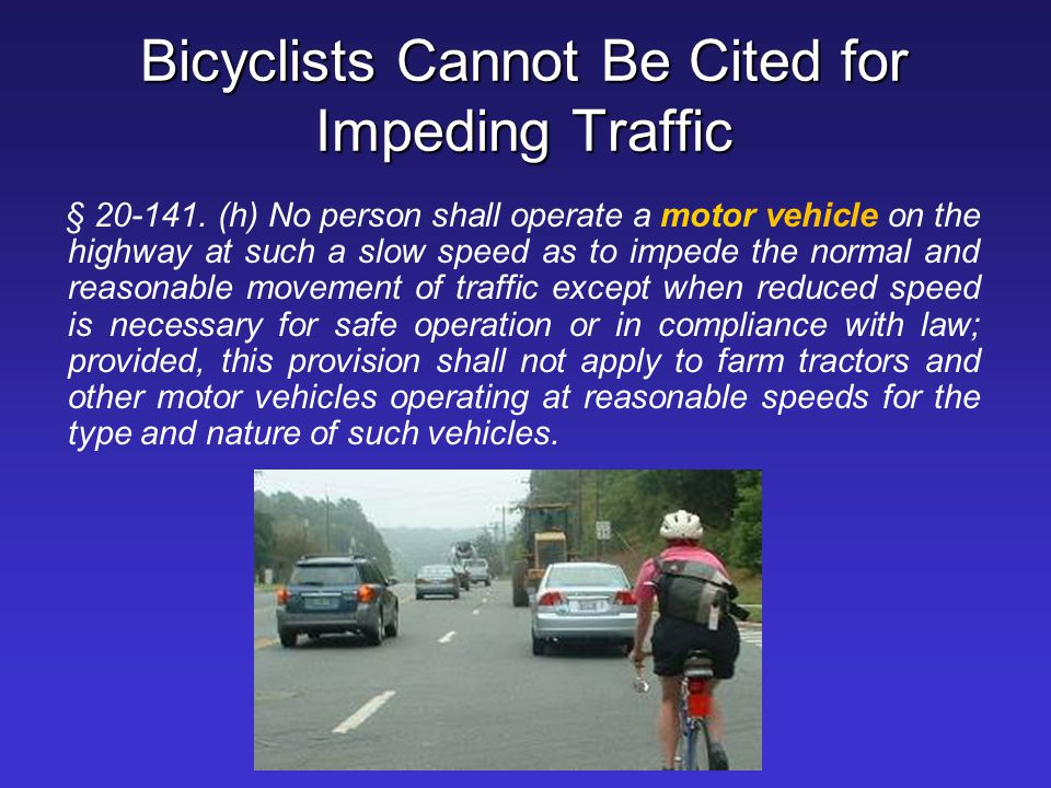 Bicyclists Cannot Be Cited for Impeding Traffic § 20-141. (h) No person shall operate a motor vehicle on the highway at such a slow speed as to impede