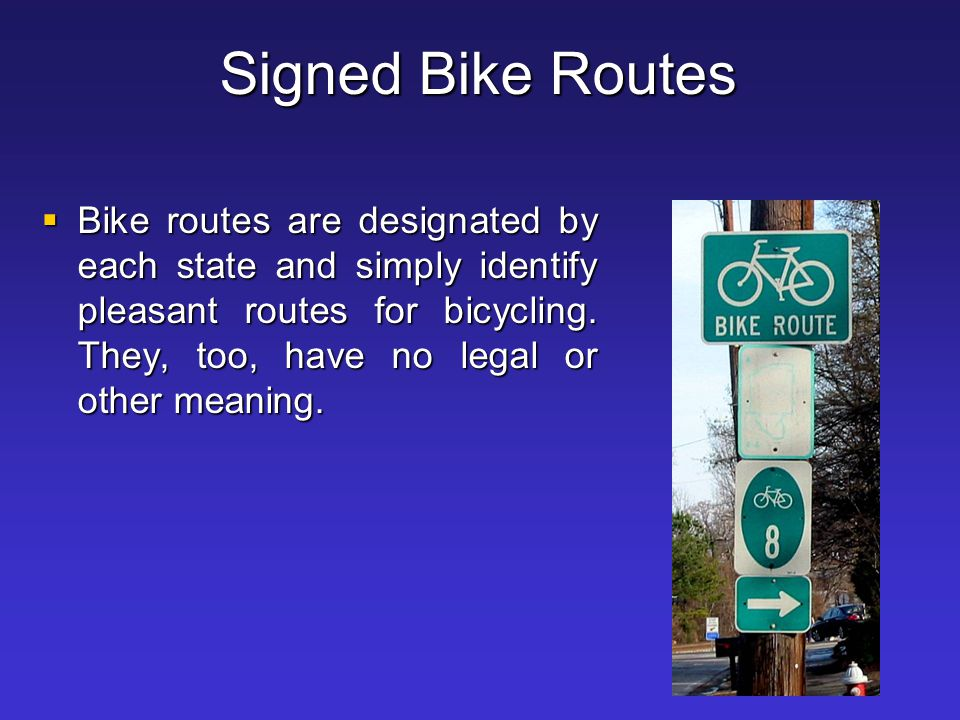 Signed Bike Routes  Bike routes are designated by each state and simply identify pleasant routes for bicycling. They, too, have no legal or other mea