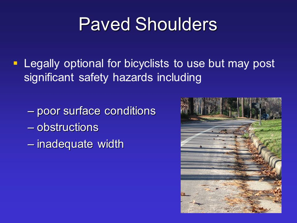 Paved Shoulders   Legally optional for bicyclists to use but may post significant safety hazards including –poor surface conditions –obstructions –i