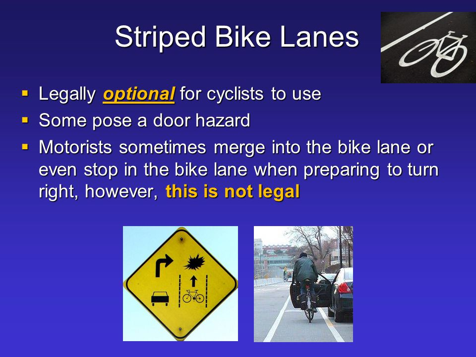 Striped Bike Lanes  Legally optional for cyclists to use  Some pose a door hazard  Motorists sometimes merge into the bike lane or even stop in the