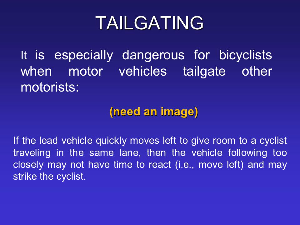 TAILGATING (need an image) It is especially dangerous for bicyclists when motor vehicles tailgate other motorists: If the lead vehicle quickly moves l