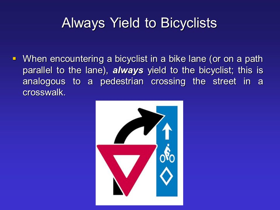 Passing a Bicyclist  Slow down as you approach the cyclist  Wait until it is safe and legal to pass  Allow the cyclist plenty of room; preferably, change lanes just as you would do to pass any motor vehicle
