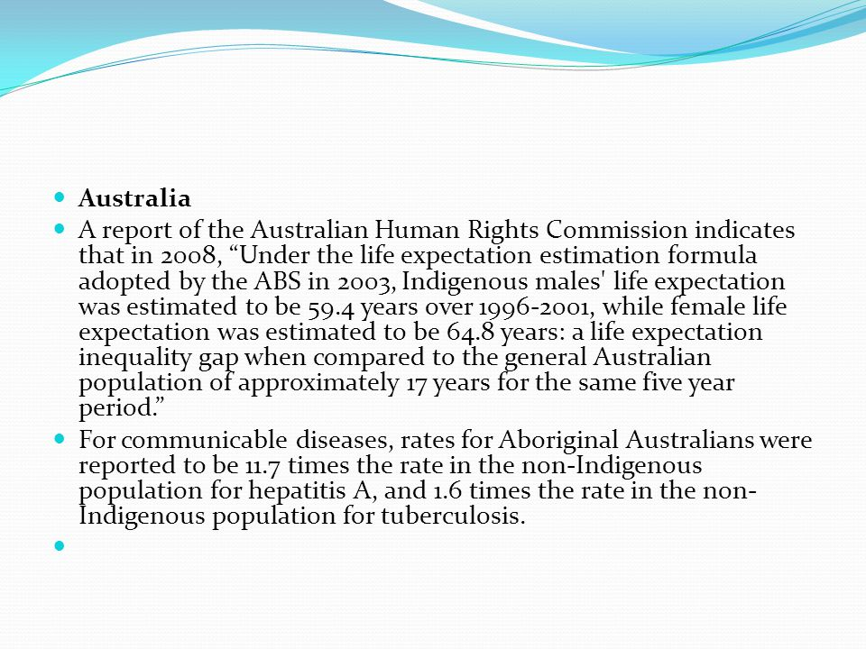 Australia A report of the Australian Human Rights Commission indicates that in 2008, Under the life expectation estimation formula adopted by the ABS in 2003, Indigenous males life expectation was estimated to be 59.4 years over 1996-2001, while female life expectation was estimated to be 64.8 years: a life expectation inequality gap when compared to the general Australian population of approximately 17 years for the same five year period. For communicable diseases, rates for Aboriginal Australians were reported to be 11.7 times the rate in the non-Indigenous population for hepatitis A, and 1.6 times the rate in the non- Indigenous population for tuberculosis.