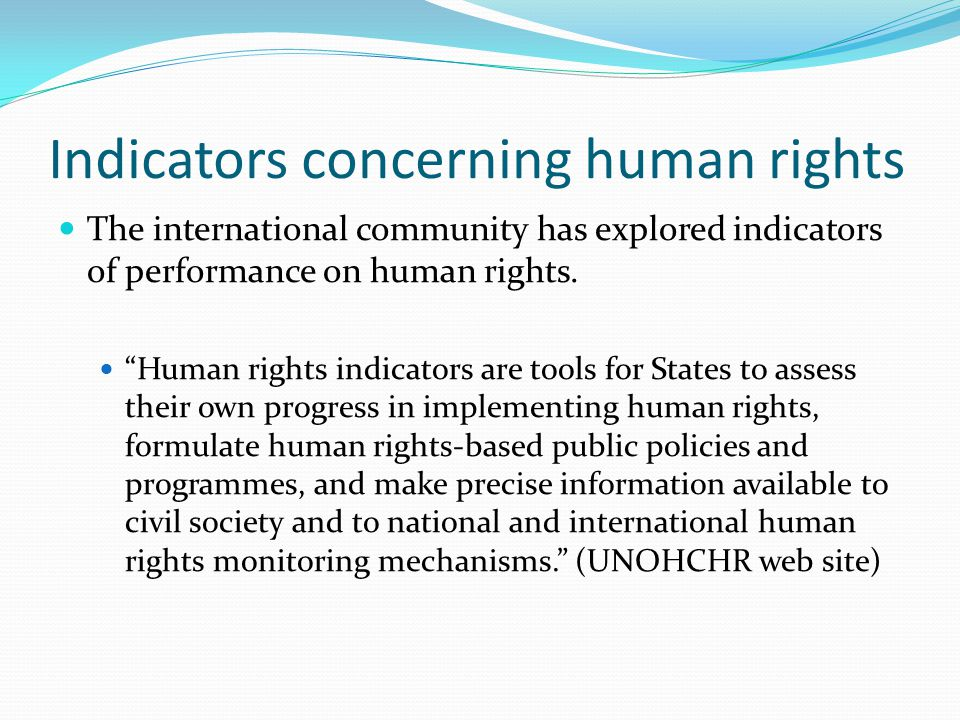 UN framework includes 3 kinds of indicators to help assess the steps being taken by States in addressing their obligations: commitments and acceptance of international human rights standards (structural indicators) efforts being made to meet the obligations that flow from the standards (process indicators) the results of those efforts (outcome indicators).