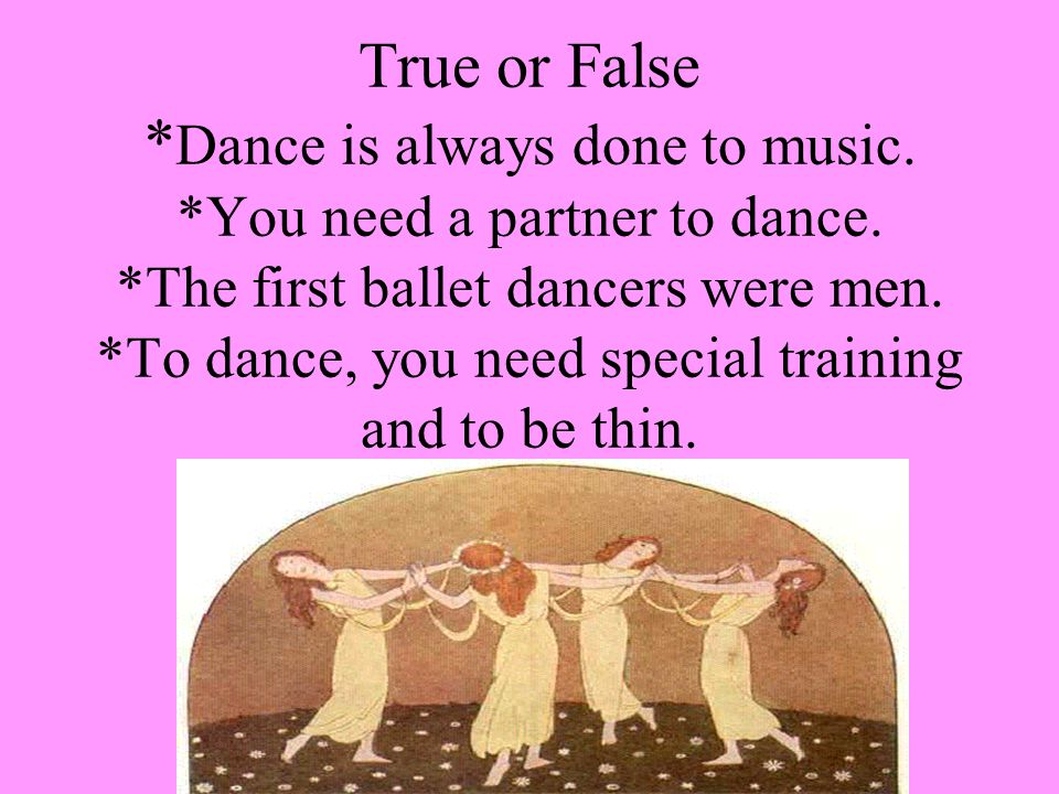 True or False * Dance is always done to music. *You need a partner to dance.