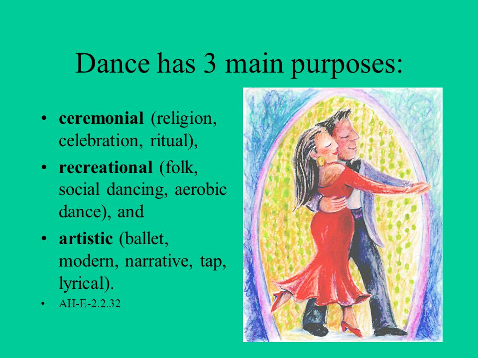Dance has 3 main purposes: ceremonial (religion, celebration, ritual), recreational (folk, social dancing, aerobic dance), and artistic (ballet, modern, narrative, tap, lyrical).