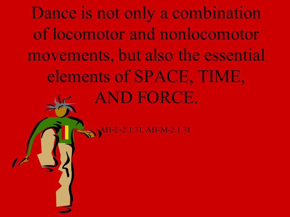 Dance is not only a combination of locomotor and nonlocomotor movements, but also the essential elements of SPACE, TIME, AND FORCE.