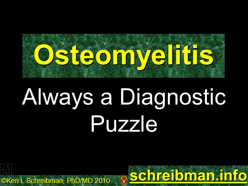©Ken L Schreibman, PhD/MD 2010 schreibman.info Osteomyelitis: Put the Pieces Together MRI MRI Active Active RADIOGRAPHS Recent Recent HISTORY Clinical Clinical Surgical Surgical CT Chronic Chronic