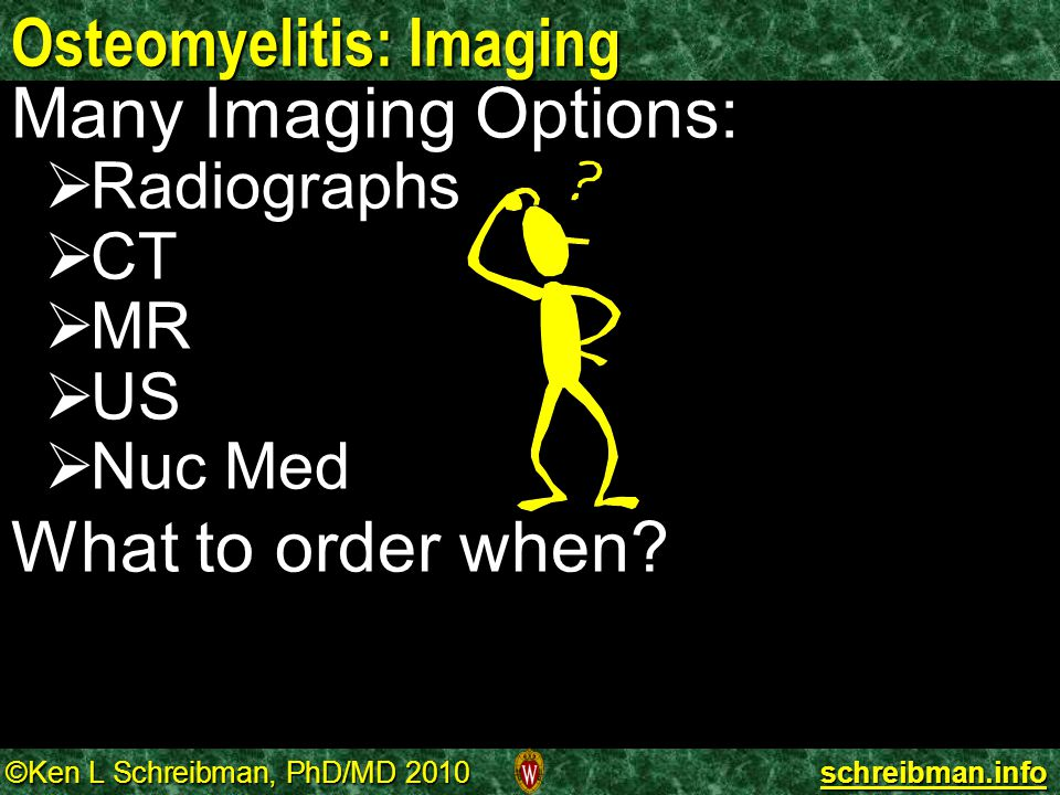 ©Ken L Schreibman, PhD/MD 2010 schreibman.info Osteomyelitis: Imaging Many Imaging Options:  Radiographs  CT  MR  US  Nuc Med What to order when?