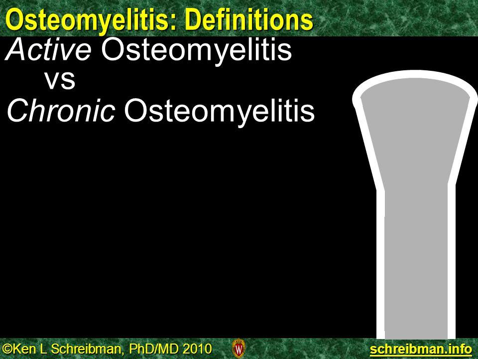 ©Ken L Schreibman, PhD/MD 2010 schreibman.info Osteomyelitis: Definitions Active Osteomyelitis vs Chronic Osteomyelitis