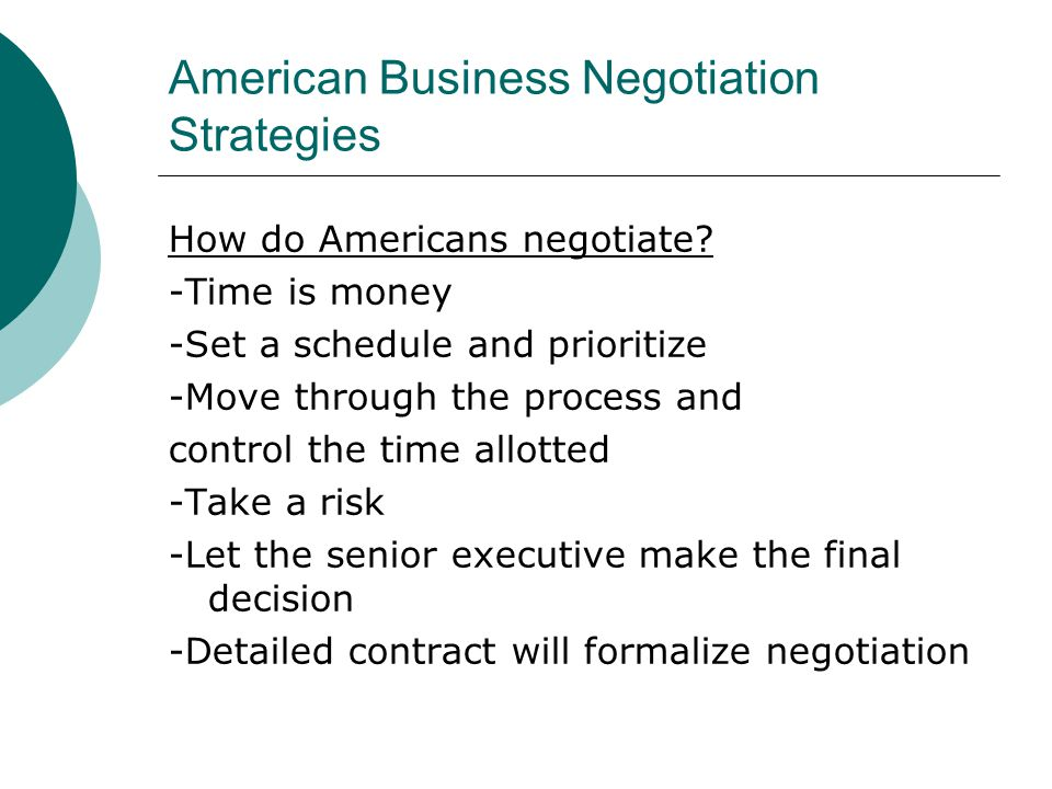 American Business Negotiation Strategies How do Americans negotiate? -Time is money -Set a schedule and prioritize -Move through the process and contr