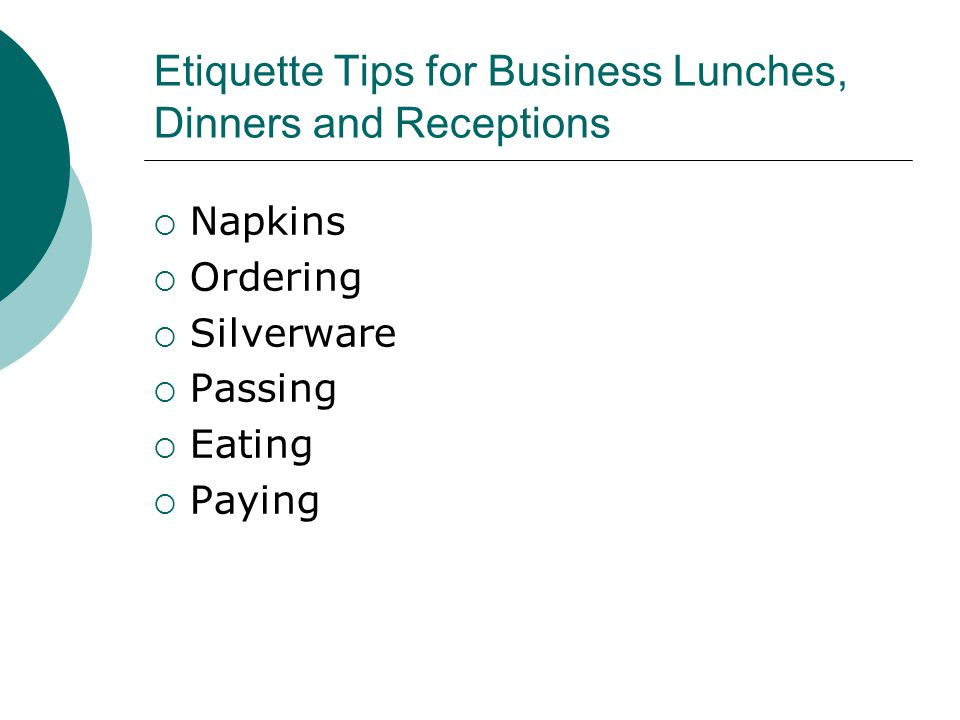 Etiquette Tips for Business Lunches, Dinners and Receptions  Napkins  Ordering  Silverware  Passing  Eating  Paying