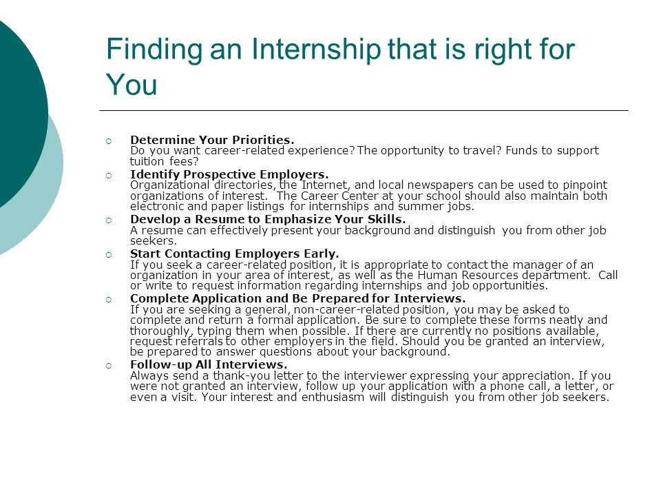 Finding an Internship that is right for You  Determine Your Priorities. Do you want career-related experience? The opportunity to travel? Funds to su
