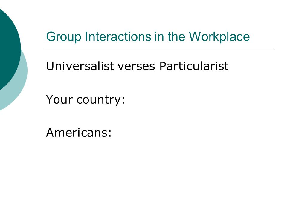 Group Interactions in the Workplace Universalist verses Particularist Your country: Americans: