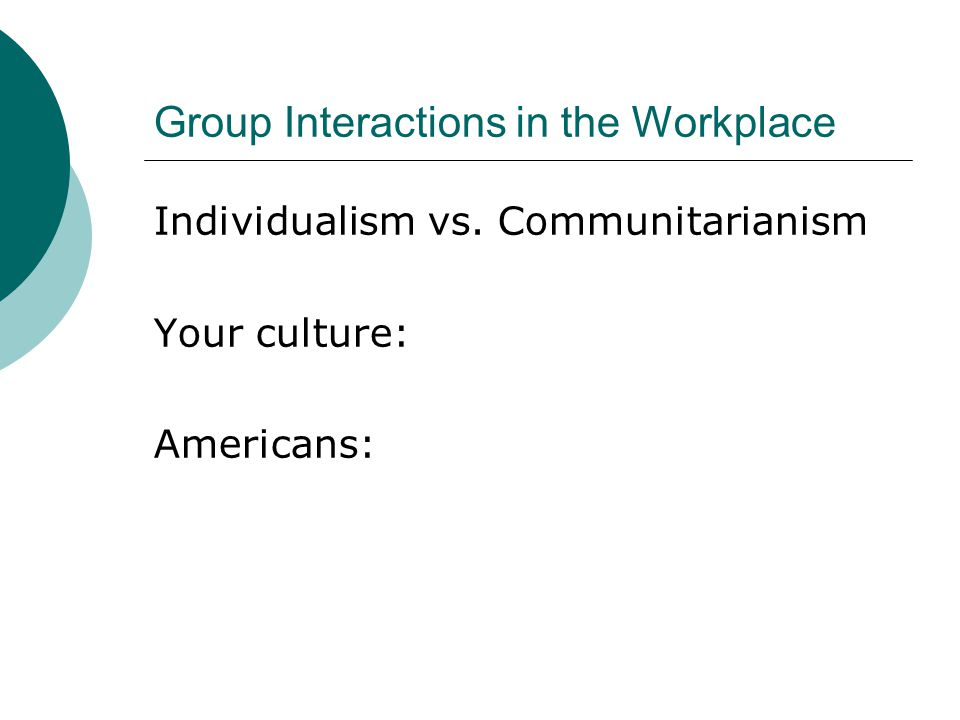 Group Interactions in the Workplace Neutral vs. Emotional Your culture: Americans: