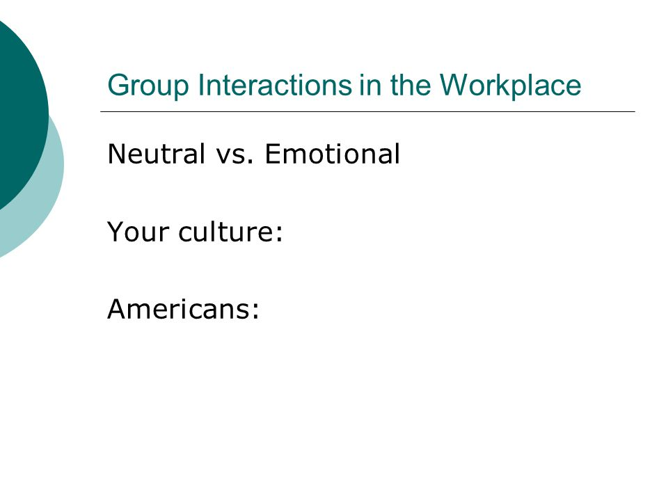 Group Interactions in the Workplace Specific vs. Diffuse Your culture: Americans: