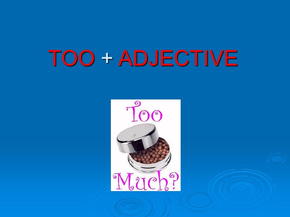 TOO + ADJECTIVE