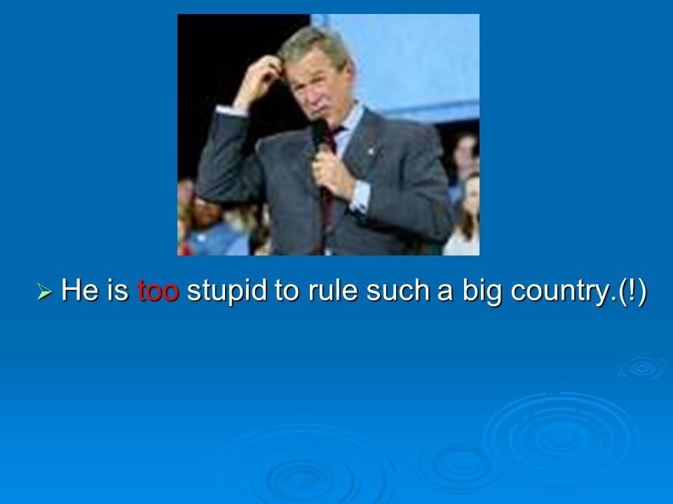  He is too stupid to rule such a big country.(!)