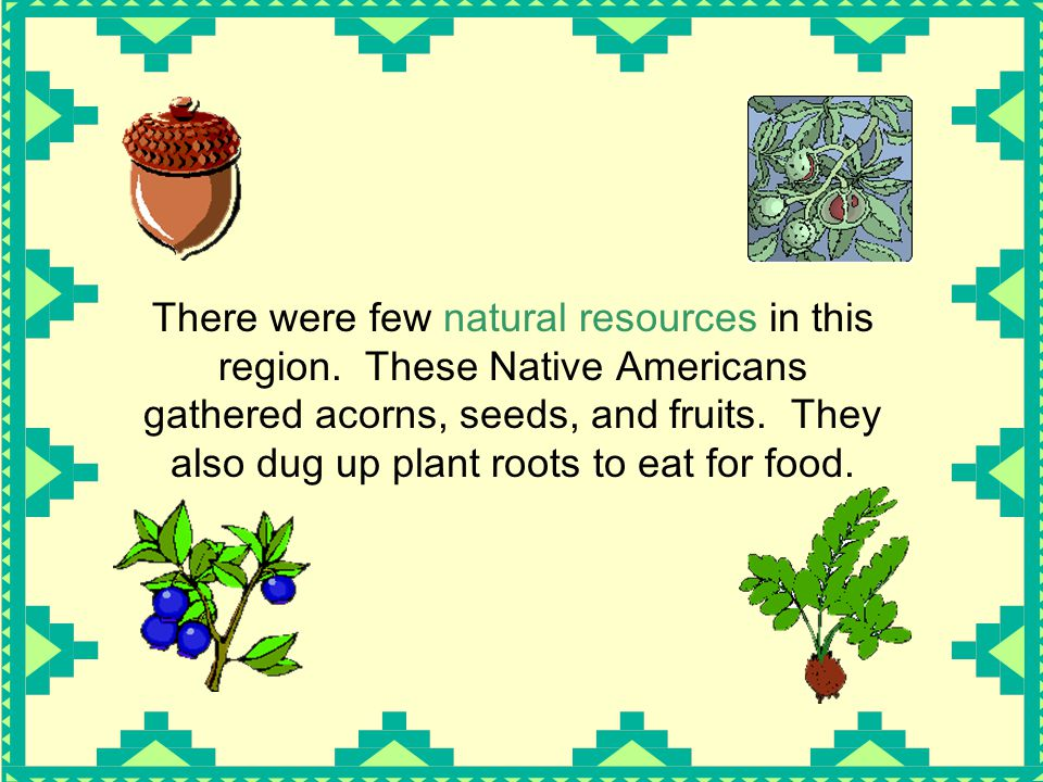 There were few natural resources in this region. These Native Americans gathered acorns, seeds, and fruits. They also dug up plant roots to eat for fo