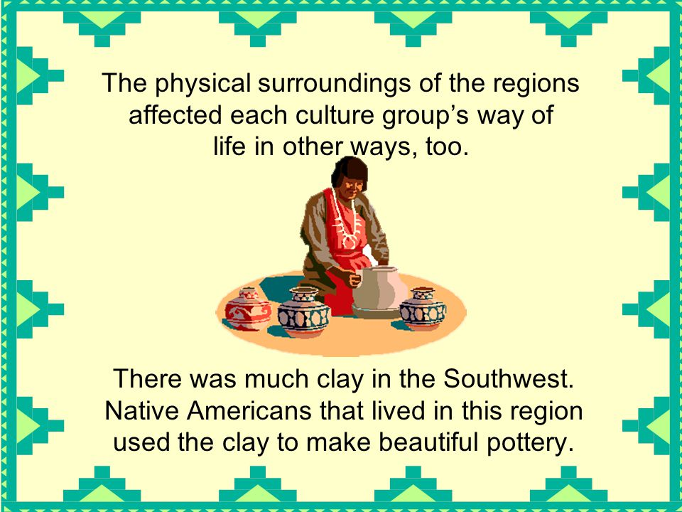 The physical surroundings of the regions affected each culture group's way of life in other ways, too. There was much clay in the Southwest. Native Am