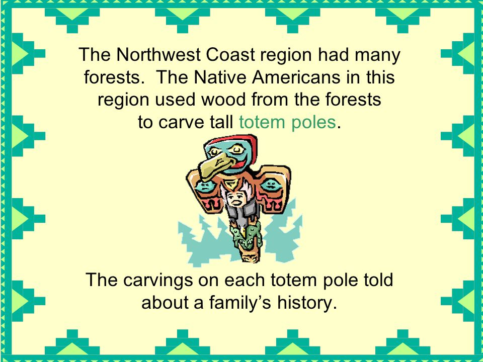 The Northwest Coast region had many forests. The Native Americans in this region used wood from the forests to carve tall totem poles. The carvings on