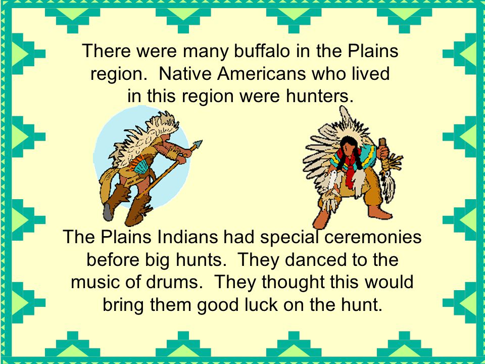There were many buffalo in the Plains region. Native Americans who lived in this region were hunters. The Plains Indians had special ceremonies before