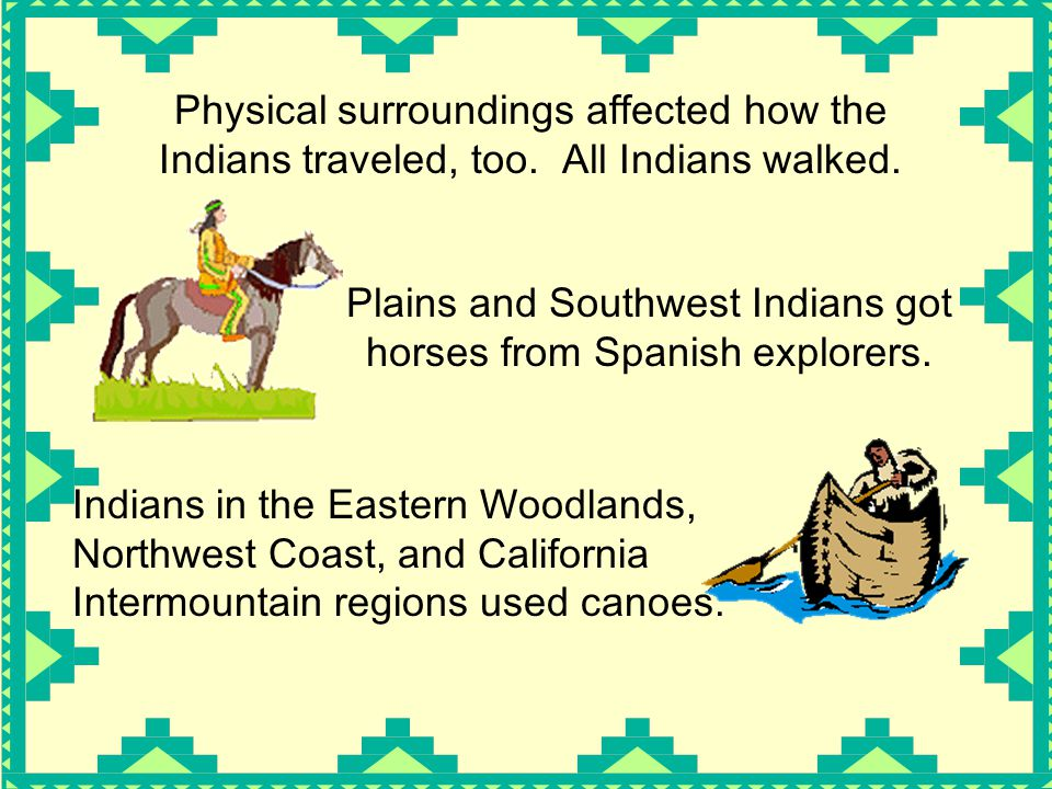 Physical surroundings affected how the Indians traveled, too. All Indians walked. Plains and Southwest Indians got horses from Spanish explorers. Indi