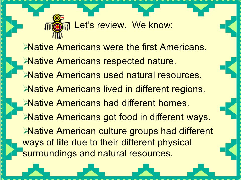  Native American culture groups had different ways of life due to their different physical surroundings and natural resources. Let's review. We know: