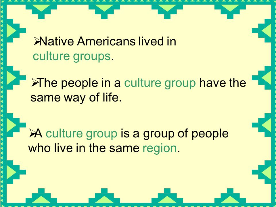  Native Americans lived in culture groups.  The people in a culture group have the same way of life.  A culture group is a group of people who live