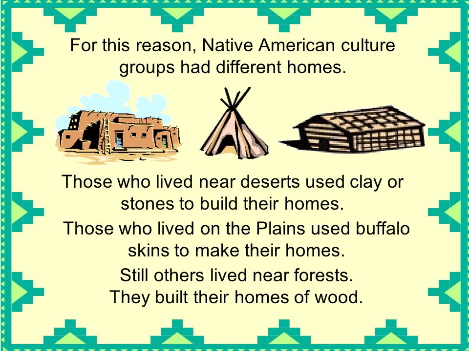 Those who lived near deserts used clay or stones to build their homes. For this reason, Native American culture groups had different homes. Those who
