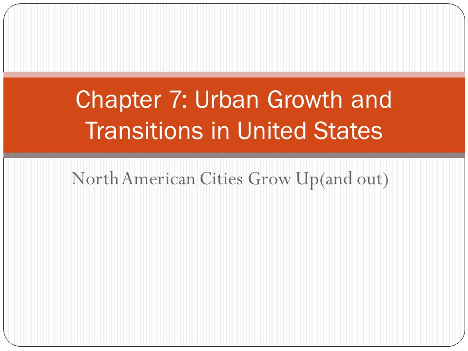 North American Cities Grow Up(and out) Chapter 7: Urban Growth and Transitions in United States